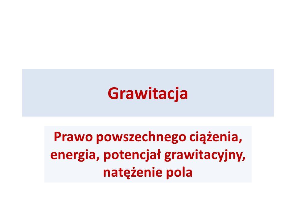 Grawitacja Prawo powszechnego ciążenia, energia, potencjał grawitacyjny, natężenie pola