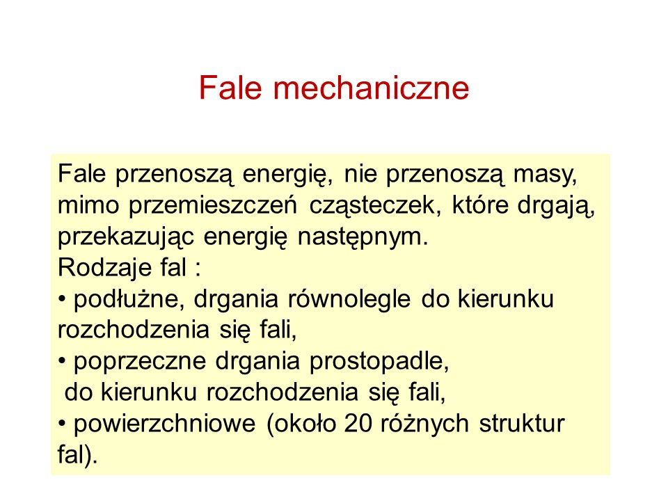 Fale mechaniczne Fale przenoszą energię, nie przenoszą masy, mimo przemieszczeń cząsteczek, które drgają, przekazując energię następnym.