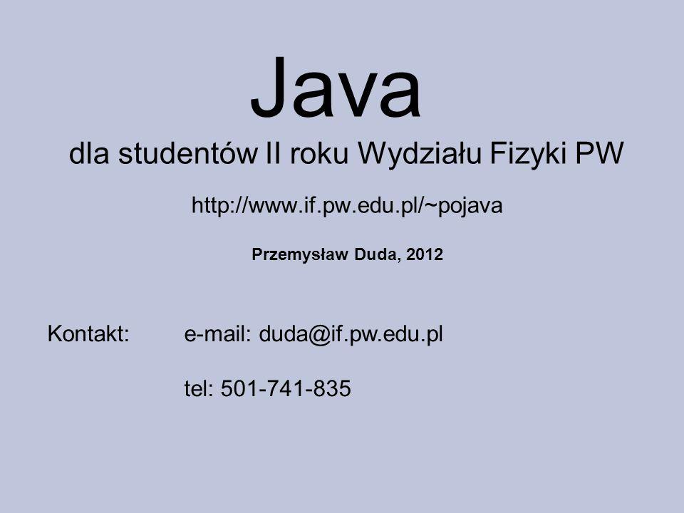 Java dla studentów II roku Wydziału Fizyki PW http://www.if.pw.edu.pl/~pojava. Przemysław Duda, 2012.