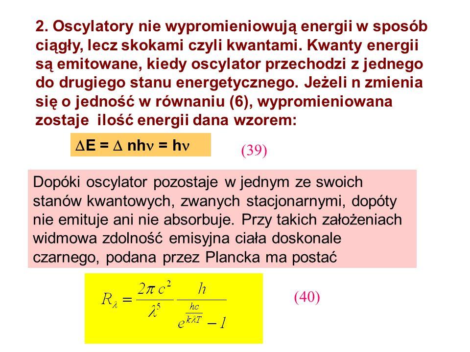 2. Oscylatory nie wypromieniowują energii w sposób ciągły, lecz skokami czyli kwantami. Kwanty energii są emitowane, kiedy oscylator przechodzi z jednego do drugiego stanu energetycznego. Jeżeli n zmienia się o jedność w równaniu (6), wypromieniowana zostaje ilość energii dana wzorem:
