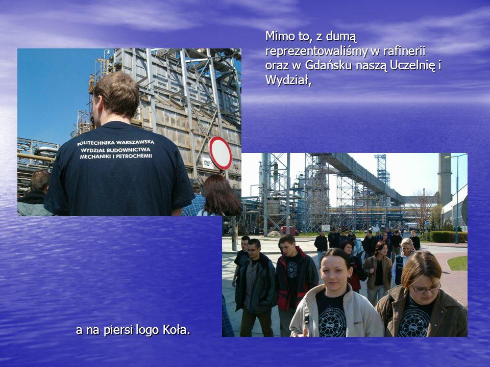 Mimo to, z dumą reprezentowaliśmy w rafinerii oraz w Gdańsku naszą Uczelnię i Wydział,