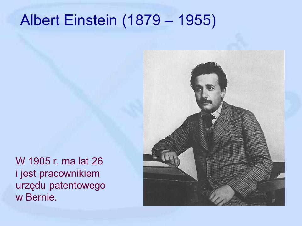 Albert Einstein (1879 – 1955) W 1905 r. ma lat 26 i jest pracownikiem