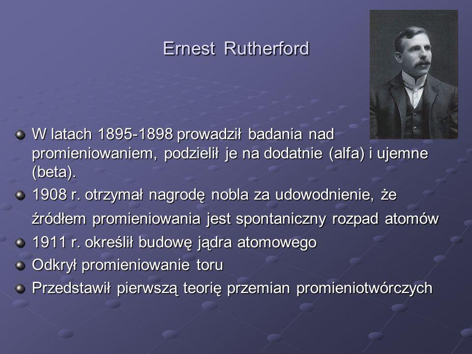 Ernest Rutherford W latach 1895-1898 prowadził badania nad promieniowaniem, podzielił je na dodatnie (alfa) i ujemne (beta).