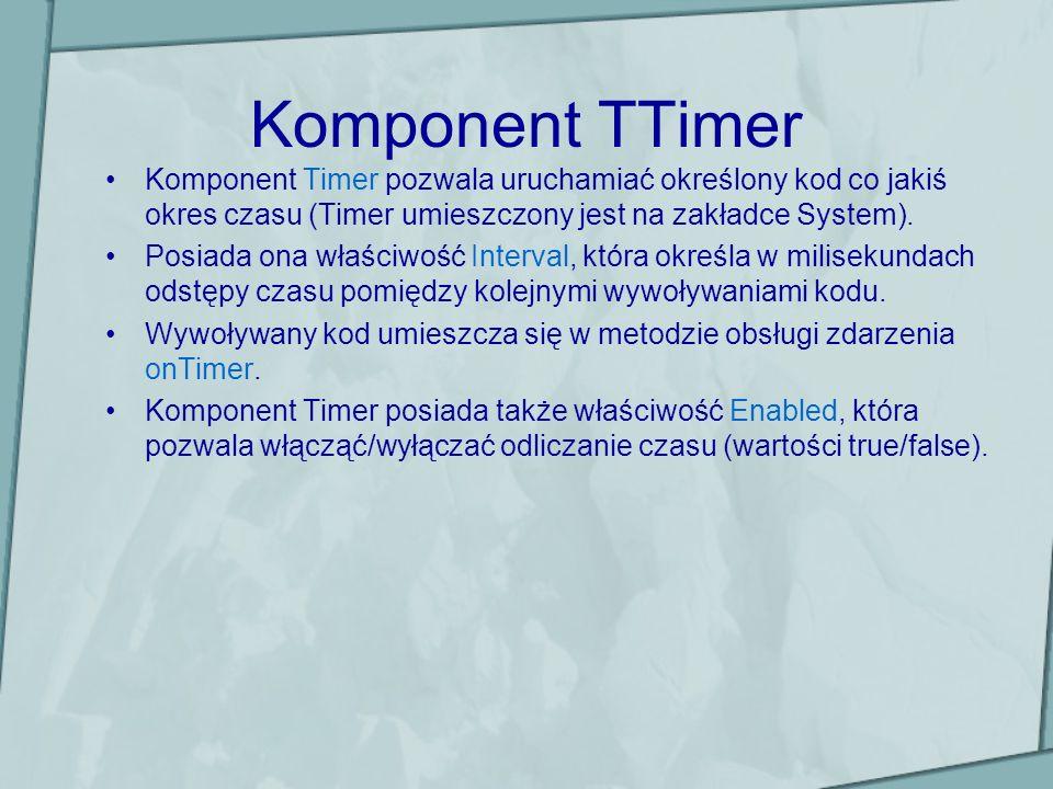 Komponent TTimer Komponent Timer pozwala uruchamiać określony kod co jakiś okres czasu (Timer umieszczony jest na zakładce System).