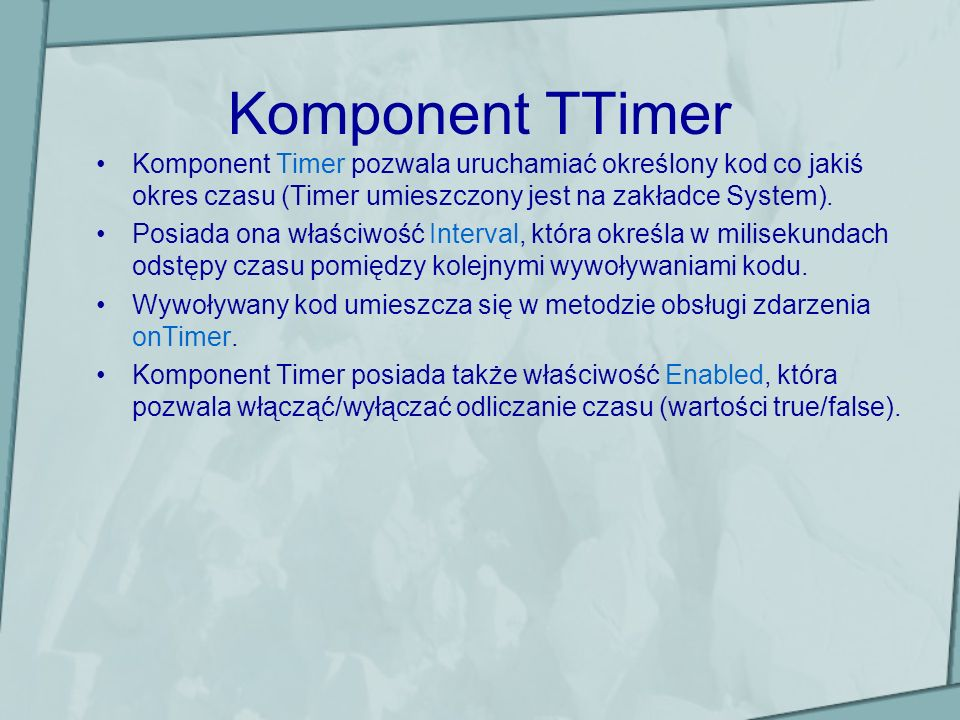 Komponent TTimerKomponent Timer pozwala uruchamiać określony kod co jakiś okres czasu (Timer umieszczony jest na zakładce System).
