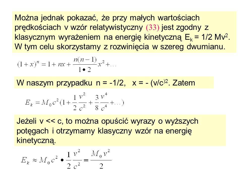 Można jednak pokazać, że przy małych wartościach prędkościach v wzór relatywistyczny (33) jest zgodny z klasycznym wyrażeniem na energię kinetyczną Ek = 1/2 Mv2. W tym celu skorzystamy z rozwinięcia w szereg dwumianu.