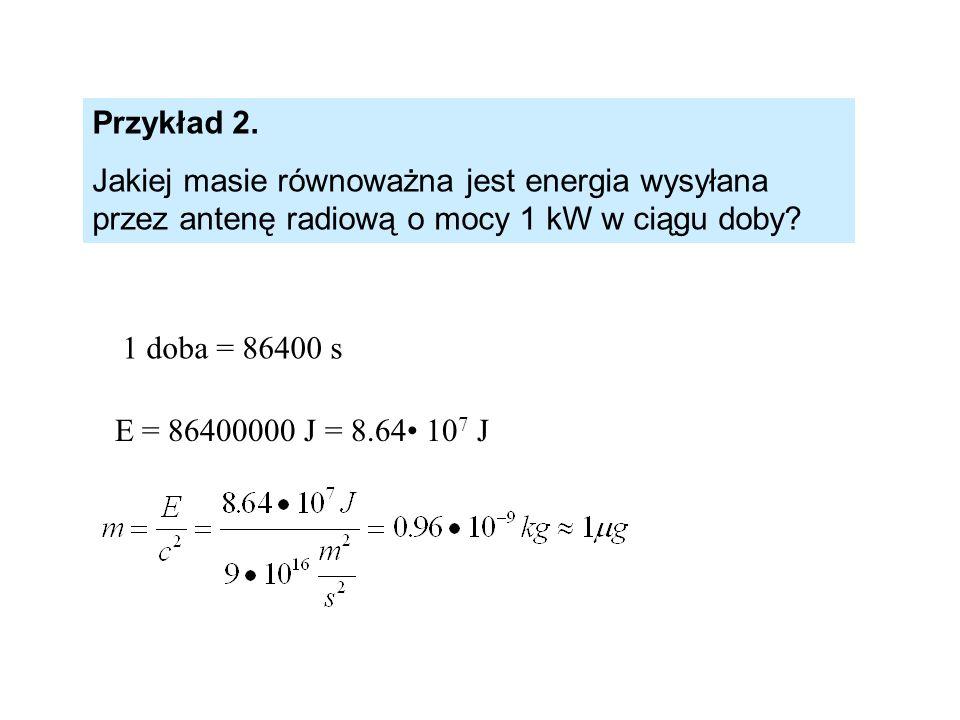 Przykład 2. Jakiej masie równoważna jest energia wysyłana przez antenę radiową o mocy 1 kW w ciągu doby