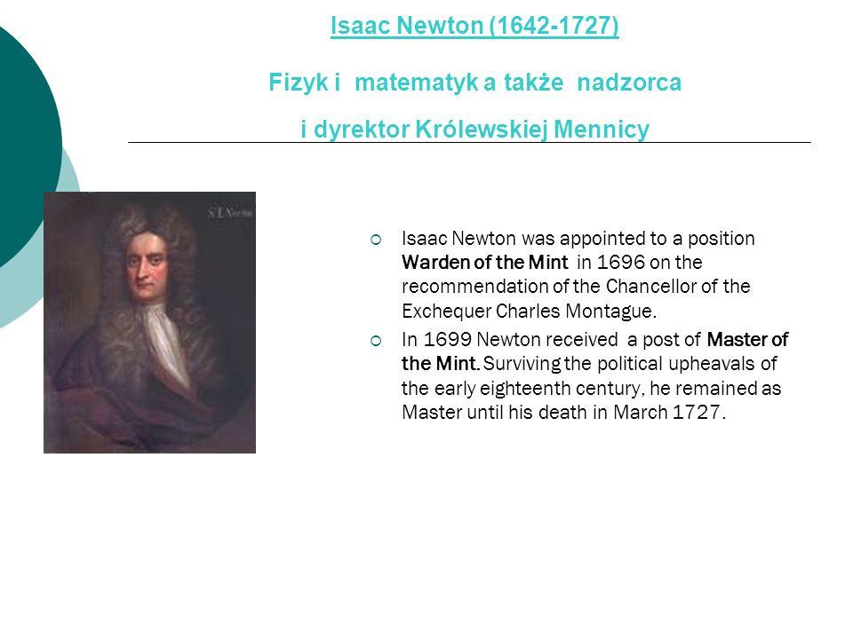 Isaac Newton (1642-1727) Fizyk i matematyk a także nadzorca i dyrektor Królewskiej Mennicy