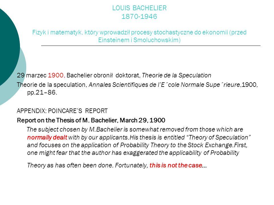 LOUIS BACHELIER 1870-1946 Fizyk i matematyk, który wprowadził procesy stochastyczne do ekonomii (przed Einsteinem i Smoluchowskim)
