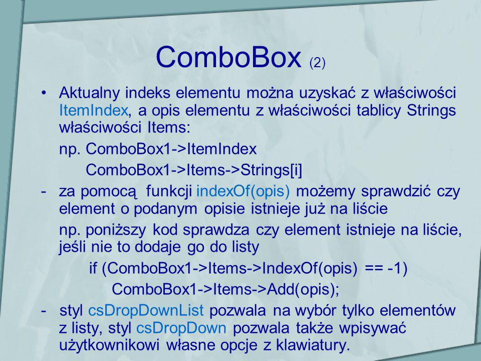 ComboBox (2) Aktualny indeks elementu można uzyskać z właściwości ItemIndex, a opis elementu z właściwości tablicy Strings właściwości Items: