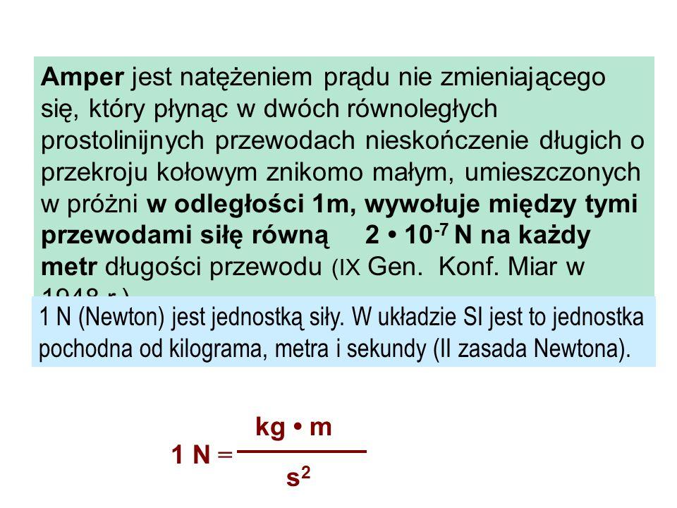 Amper jest natężeniem prądu nie zmieniającego się, który płynąc w dwóch równoległych prostolinijnych przewodach nieskończenie długich o przekroju kołowym znikomo małym, umieszczonych w próżni w odległości 1m, wywołuje między tymi przewodami siłę równą 2 • 10-7 N na każdy metr długości przewodu (IX Gen. Konf. Miar w 1948 r.).