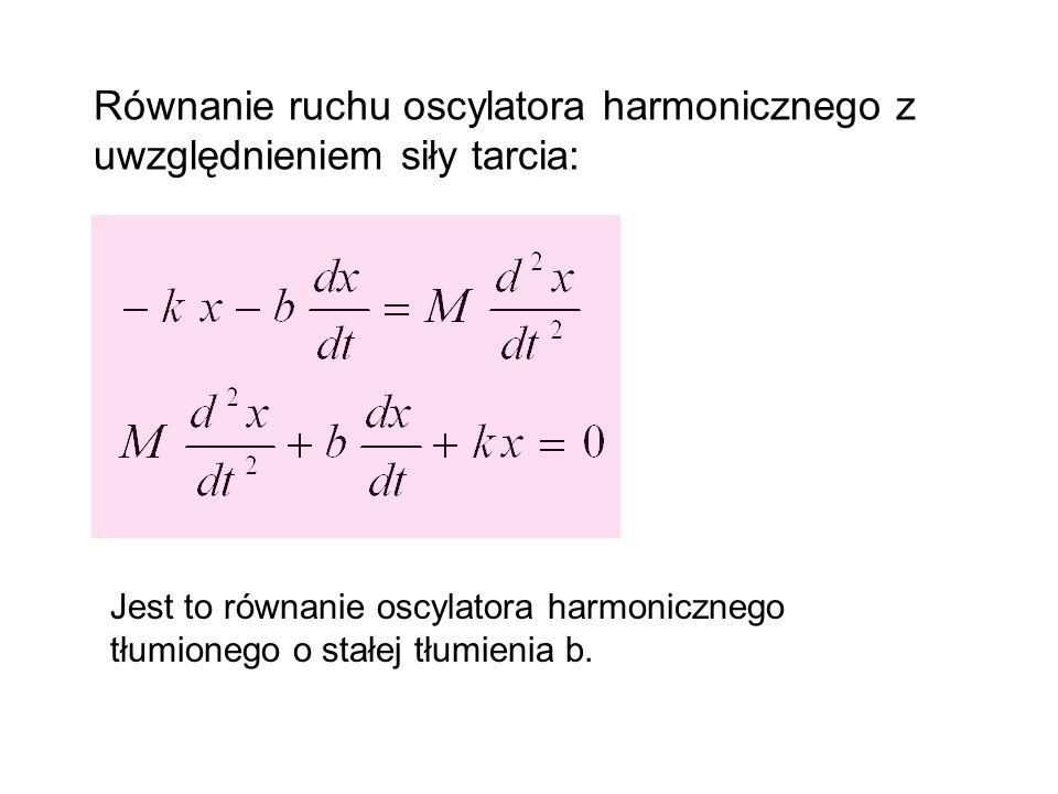 Równanie ruchu oscylatora harmonicznego z uwzględnieniem siły tarcia: