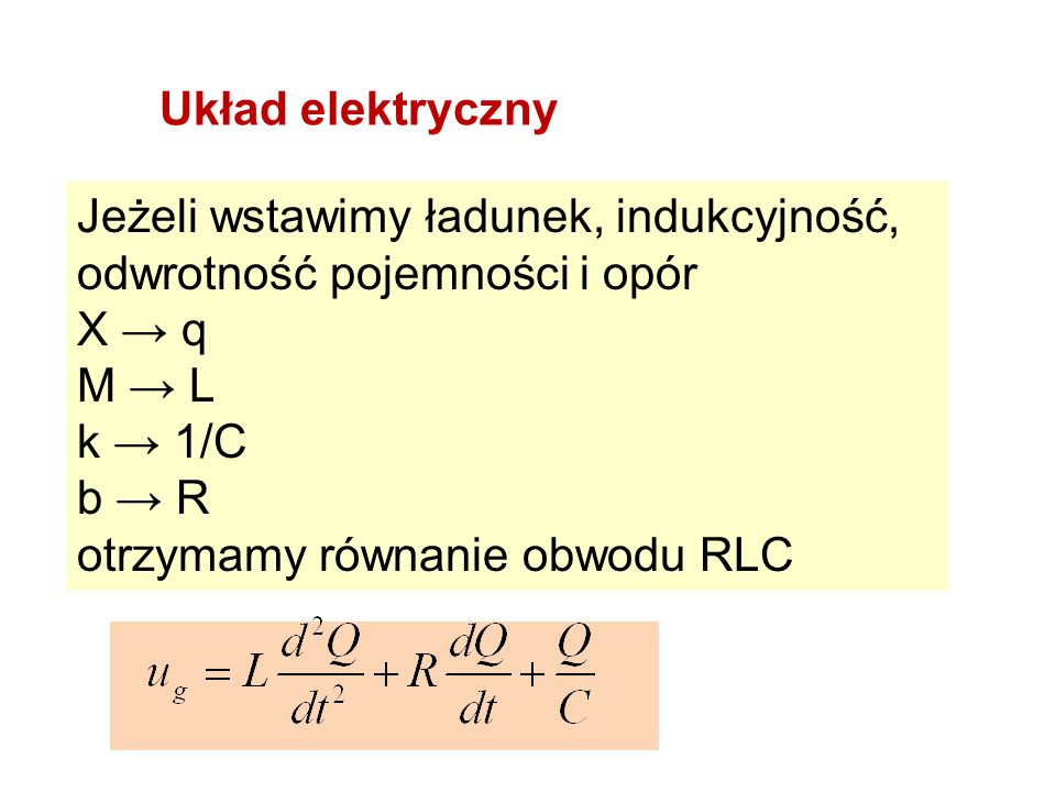 Układ elektryczny Jeżeli wstawimy ładunek, indukcyjność, odwrotność pojemności i opór. X → q. M → L.