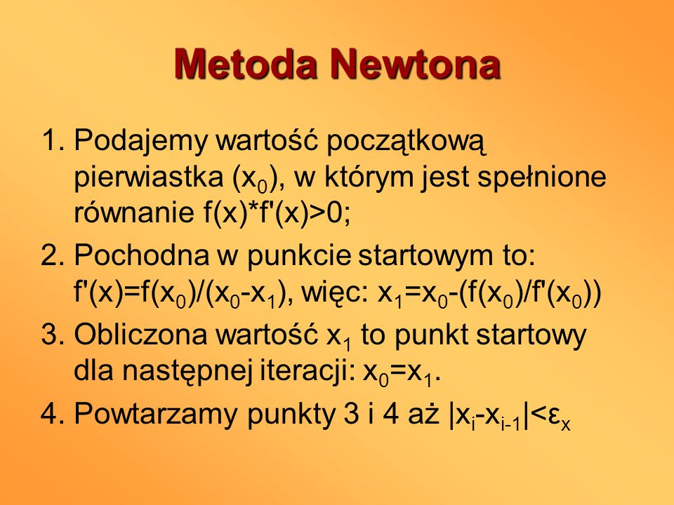 Metoda Newtona 1. Podajemy wartość początkową pierwiastka (x0), w którym jest spełnione równanie f(x)*f (x)>0;