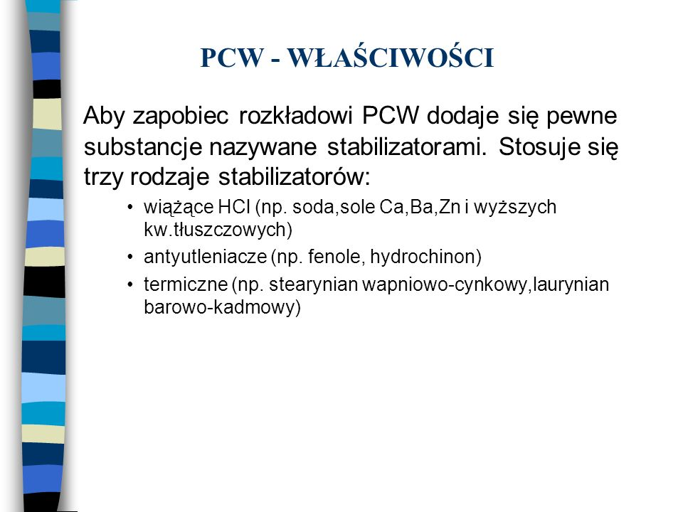 PCW - WŁAŚCIWOŚCIAby zapobiec rozkładowi PCW dodaje się pewne substancje nazywane stabilizatorami. Stosuje się trzy rodzaje stabilizatorów: