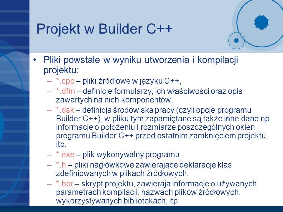 Projekt w Builder C++ Pliki powstałe w wyniku utworzenia i kompilacji projektu: *.cpp – pliki źródłowe w języku C++,