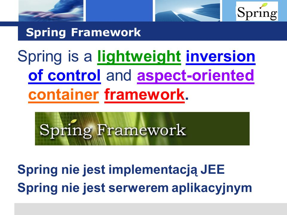 Spring Framework Spring is a lightweight inversion of control and aspect-oriented container framework.