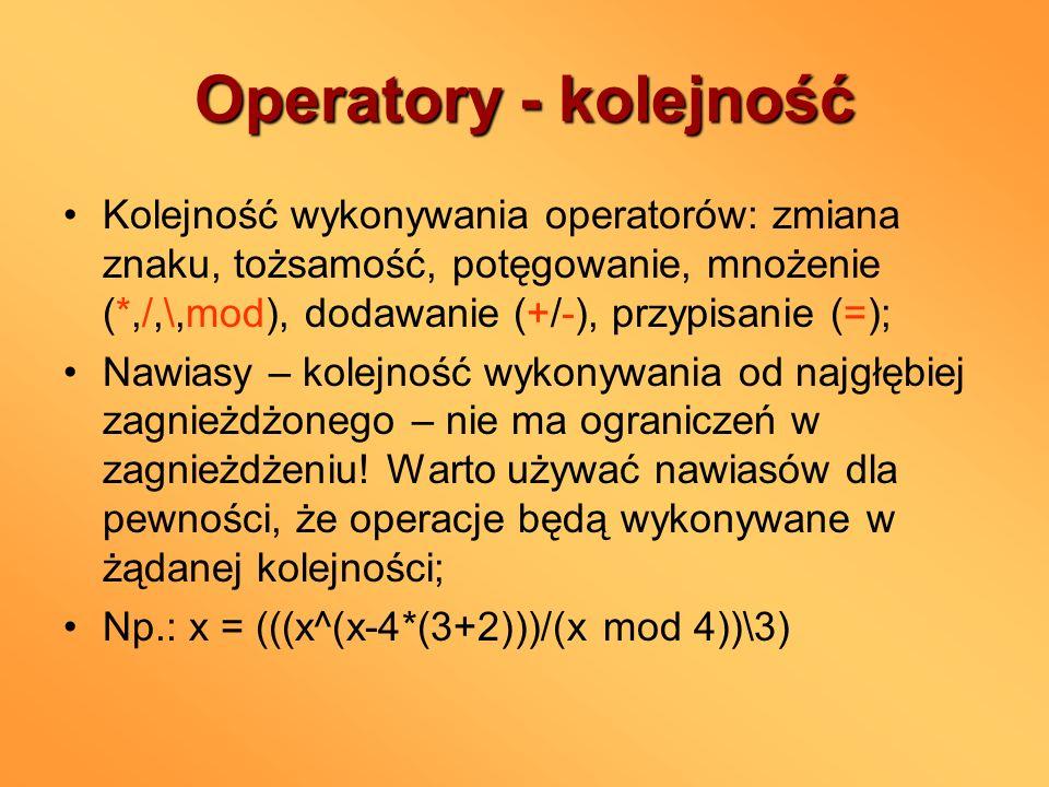 Operatory - kolejność Kolejność wykonywania operatorów: zmiana znaku, tożsamość, potęgowanie, mnożenie (*,/,\,mod), dodawanie (+/-), przypisanie (=);
