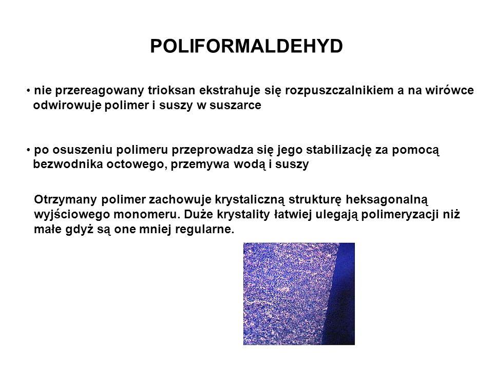 POLIFORMALDEHYD nie przereagowany trioksan ekstrahuje się rozpuszczalnikiem a na wirówce. odwirowuje polimer i suszy w suszarce.