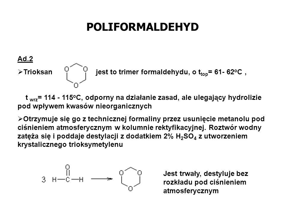 POLIFORMALDEHYD Ad.2. Trioksan jest to trimer formaldehydu, o ttop= 61- 62oC ,