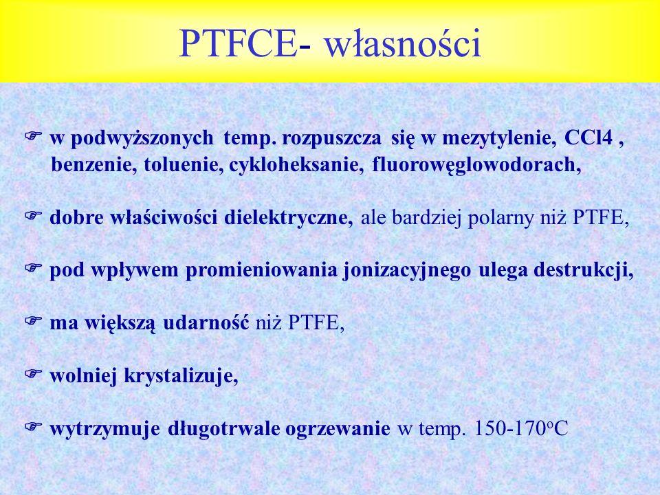 PTFCE- własności w podwyższonych temp. rozpuszcza się w mezytylenie, CCl4 , benzenie, toluenie, cykloheksanie, fluorowęglowodorach,