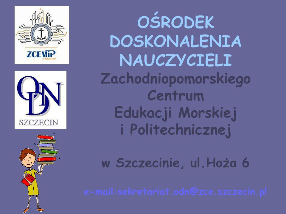 OŚRODEK DOSKONALENIA NAUCZYCIELI Zachodniopomorskiego Centrum Edukacji Morskiej i Politechnicznej w Szczecinie, ul.Hoża 6 e-mail:sekretariat.odn@zce.szczecin.pl
