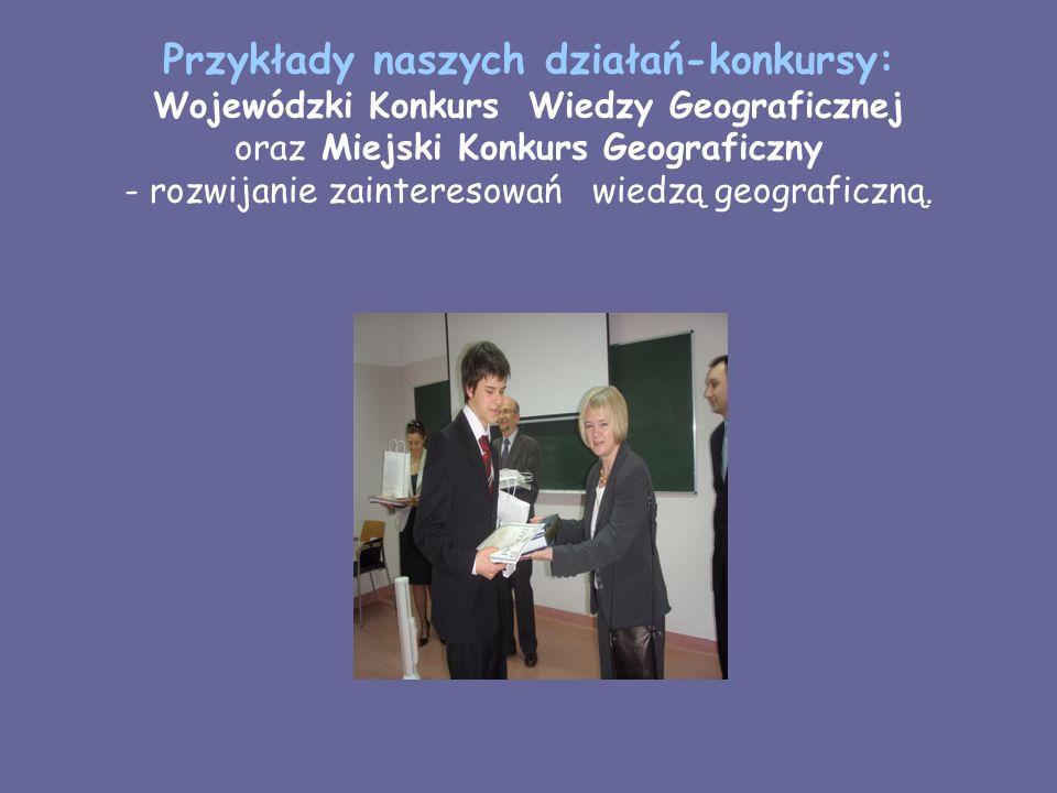 Przykłady naszych działań-konkursy: Wojewódzki Konkurs Wiedzy Geograficznej oraz Miejski Konkurs Geograficzny - rozwijanie zainteresowań wiedzą geograficzną.