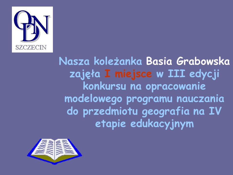 Nasza koleżanka Basia Grabowska zajęła I miejsce w III edycji konkursu na opracowanie modelowego programu nauczania do przedmiotu geografia na IV etapie edukacyjnym