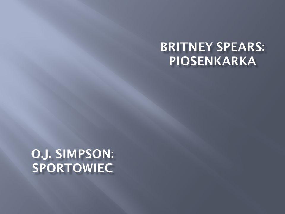 BRITNEY SPEARS: PIOSENKARKA O.J. SIMPSON: SPORTOWIEC