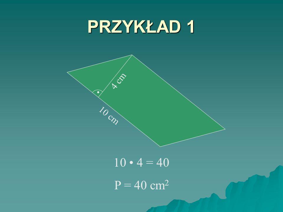 PRZYKŁAD 1 . 10 cm 4 cm 10 • 4 = 40 P = 40 cm2