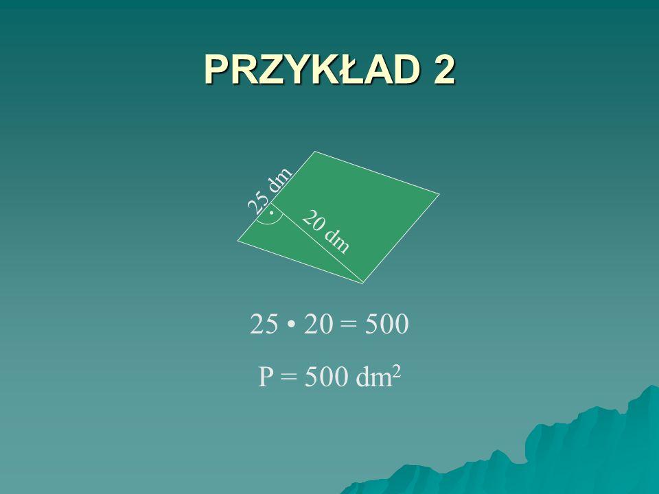 PRZYKŁAD 2 25 dm . 20 dm 25 • 20 = 500 P = 500 dm2