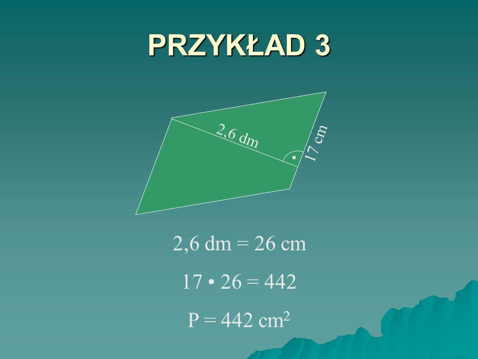 PRZYKŁAD 3 . 17 cm 2,6 dm 2,6 dm = 26 cm 17 • 26 = 442 P = 442 cm2