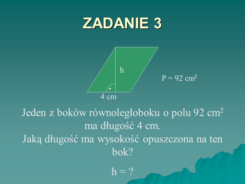 ZADANIE 3 4 cm. h. . P = 92 cm2. Jeden z boków równoległoboku o polu 92 cm2 ma długość 4 cm. Jaką długość ma wysokość opuszczona na ten bok