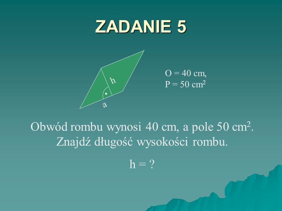 ZADANIE 5 a. h. . O = 40 cm, P = 50 cm2. Obwód rombu wynosi 40 cm, a pole 50 cm2. Znajdź długość wysokości rombu.