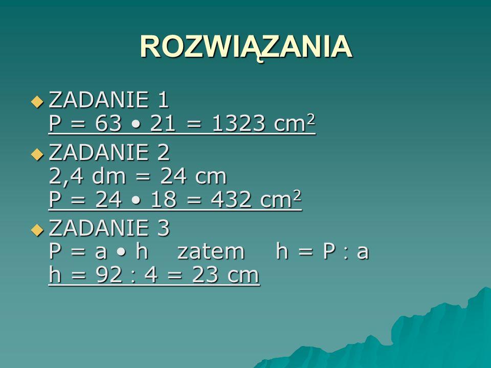 ROZWIĄZANIA ZADANIE 1 P = 63 • 21 = 1323 cm2