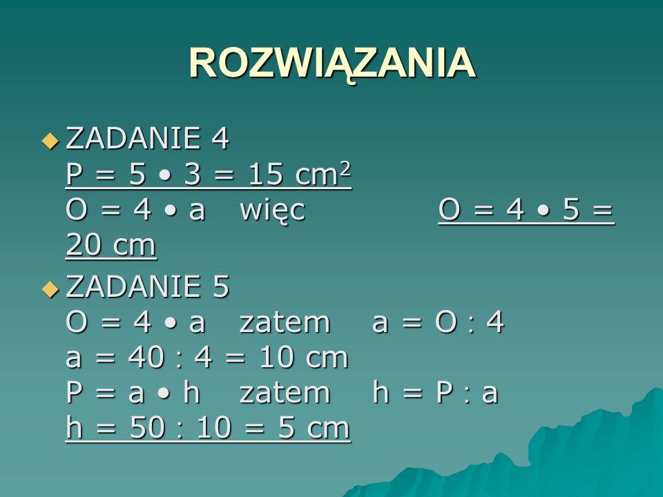 ROZWIĄZANIA ZADANIE 4 P = 5 • 3 = 15 cm2 O = 4 • a więc O = 4 • 5 = 20 cm.