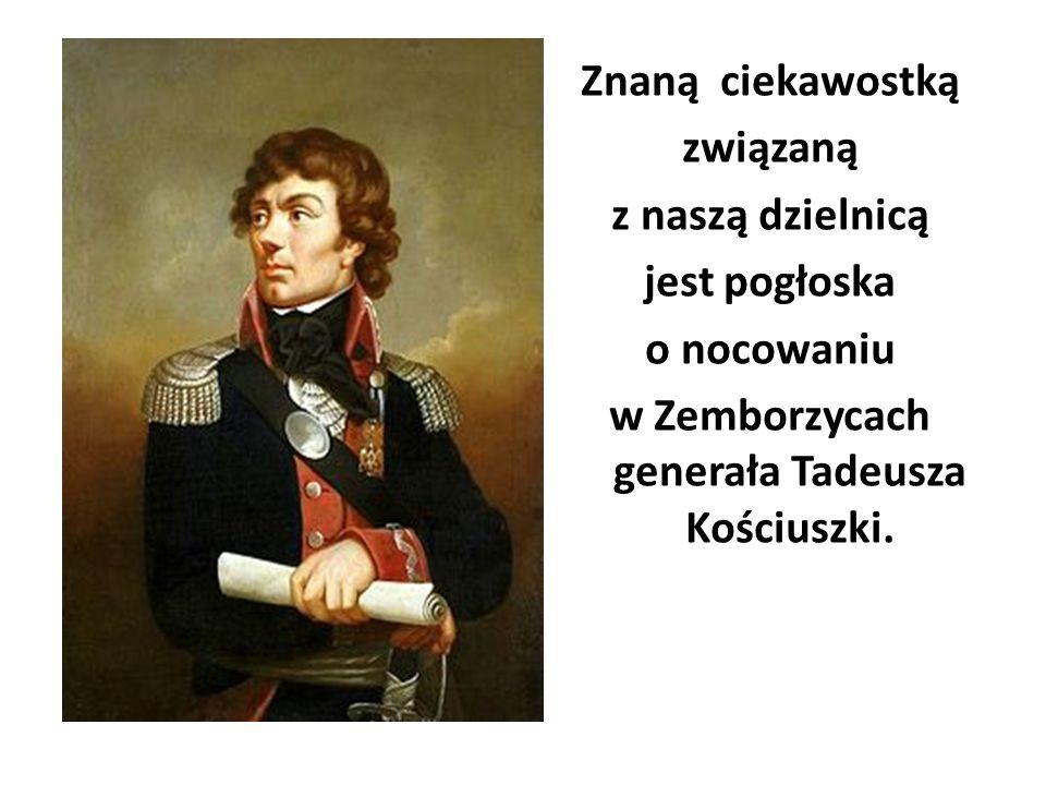 Znaną ciekawostką związaną z naszą dzielnicą jest pogłoska o nocowaniu w Zemborzycach generała Tadeusza Kościuszki.