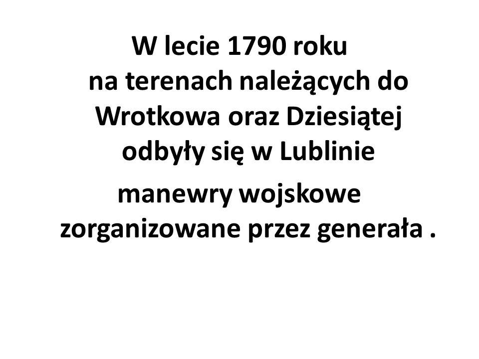 W lecie 1790 roku na terenach należących do Wrotkowa oraz Dziesiątej odbyły się w Lublinie manewry wojskowe zorganizowane przez generała .