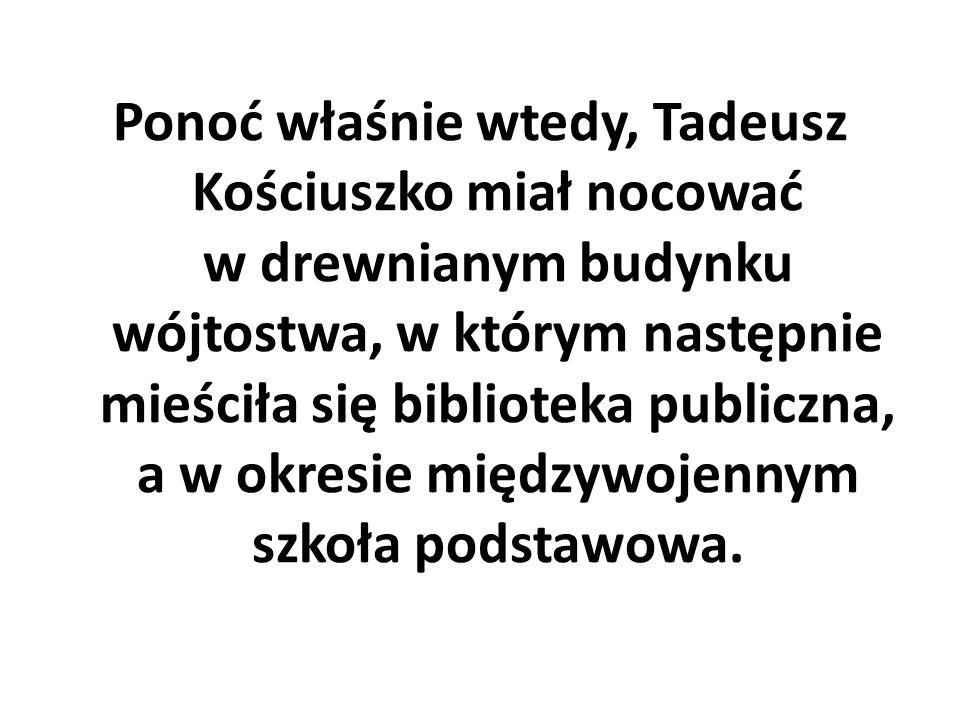 Ponoć właśnie wtedy, Tadeusz Kościuszko miał nocować w drewnianym budynku wójtostwa, w którym następnie mieściła się biblioteka publiczna, a w okresie międzywojennym szkoła podstawowa.