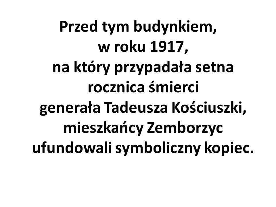 Przed tym budynkiem, w roku 1917, na który przypadała setna rocznica śmierci generała Tadeusza Kościuszki, mieszkańcy Zemborzyc ufundowali symboliczny kopiec.