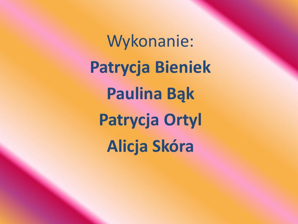 Wykonanie: Patrycja Bieniek Paulina Bąk Patrycja Ortyl Alicja Skóra