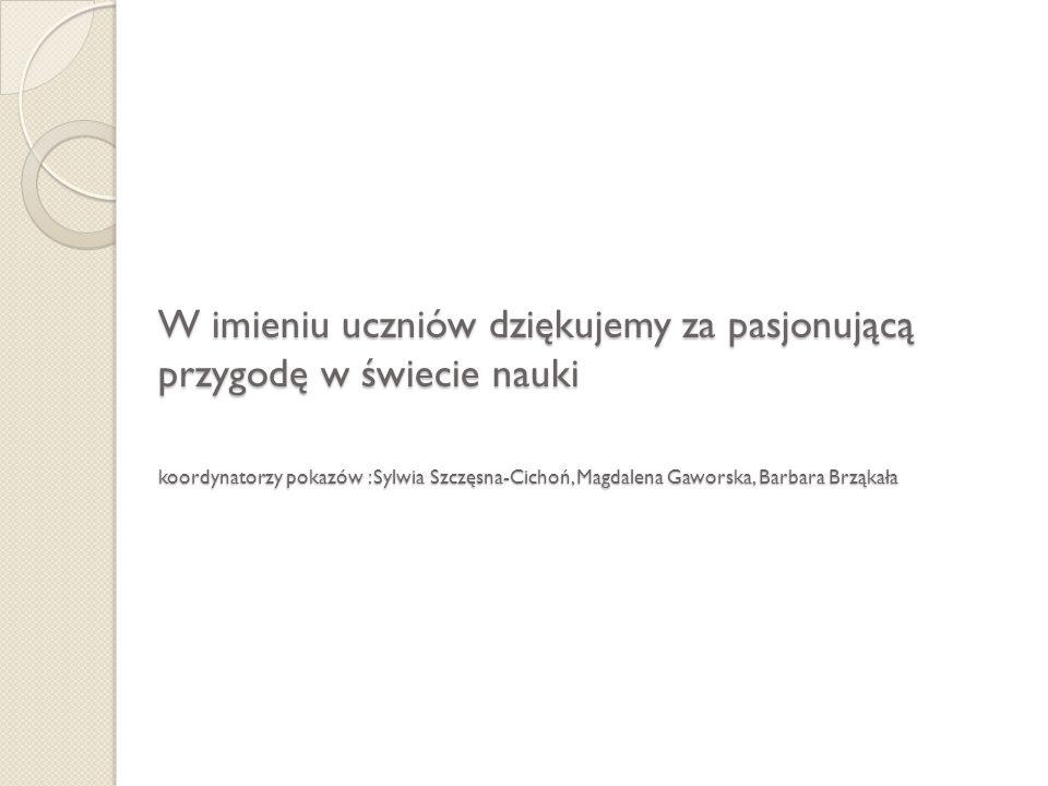W imieniu uczniów dziękujemy za pasjonującą przygodę w świecie nauki koordynatorzy pokazów : Sylwia Szczęsna-Cichoń, Magdalena Gaworska, Barbara Brząkała