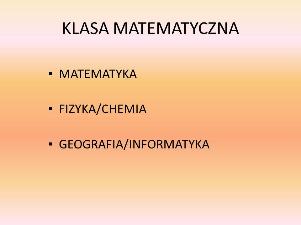 KLASA MATEMATYCZNA ▪ MATEMATYKA ▪ FIZYKA/CHEMIA ▪ GEOGRAFIA/INFORMATYKA