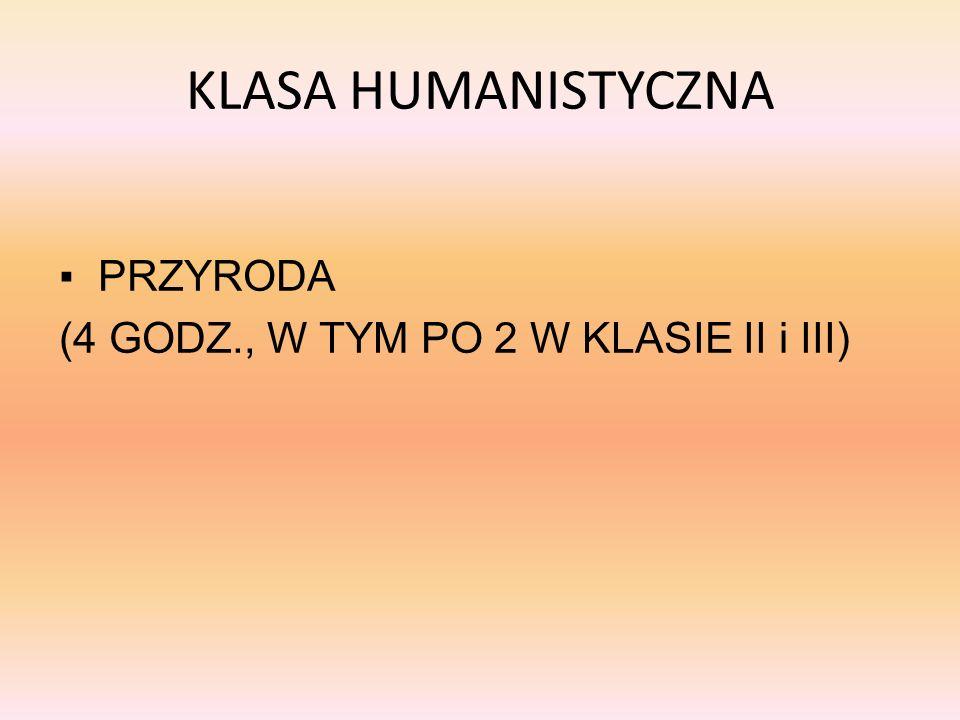 KLASA HUMANISTYCZNA ▪ PRZYRODA (4 GODZ., W TYM PO 2 W KLASIE II i III)