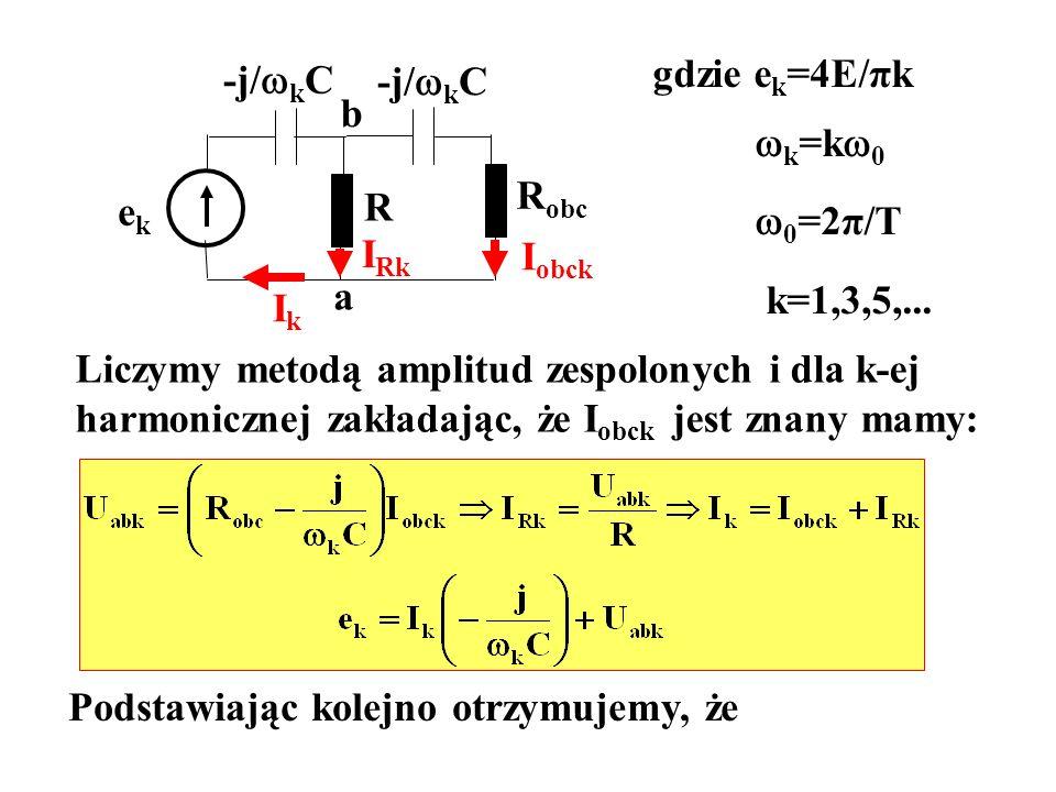 gdzie ek=4E/πkk=k0. 0=2π/T. k=1,3,5,... -j/kC. -j/kC. b. Robc. ek. R. IRk. Iobck. a. Ik. Liczymy metodą amplitud zespolonych i dla k-ej.