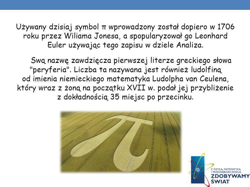 Używany dzisiaj symbol π wprowadzony został dopiero w 1706 roku przez Wiliama Jonesa, a spopularyzował go Leonhard Euler używając tego zapisu w dziele Analiza.