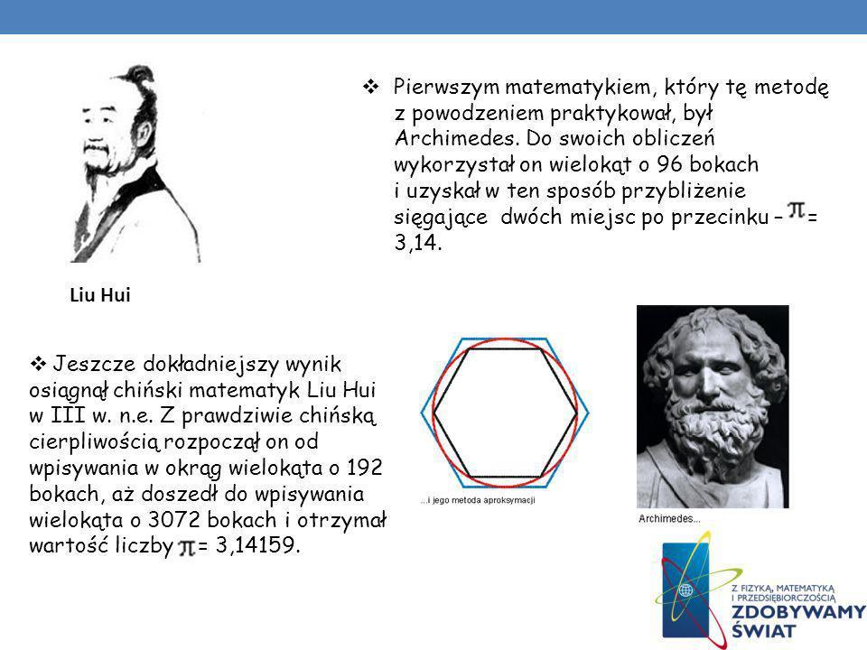 Pierwszym matematykiem, który tę metodę z powodzeniem praktykował, był Archimedes. Do swoich obliczeń wykorzystał on wielokąt o 96 bokach i uzyskał w ten sposób przybliżenie sięgające dwóch miejsc po przecinku – = 3,14.