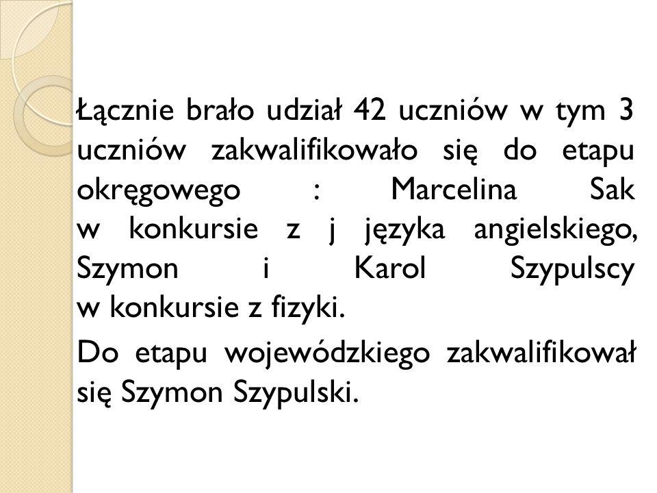 Łącznie brało udział 42 uczniów w tym 3 uczniów zakwalifikowało się do etapu okręgowego : Marcelina Sak w konkursie z j języka angielskiego, Szymon i Karol Szypulscy w konkursie z fizyki.