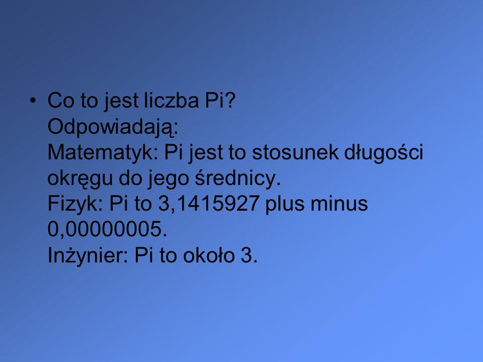 Co to jest liczba Pi Odpowiadają: Matematyk: Pi jest to stosunek długości okręgu do jego średnicy. Fizyk: Pi to 3,1415927 plus minus 0,00000005. Inżynier: Pi to około 3.