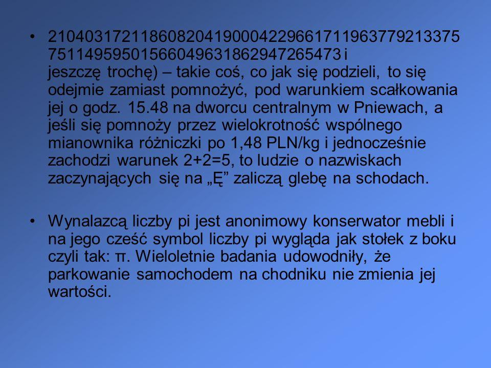 """21040317211860820419000422966171196377921337575114959501566049631862947265473 i jeszczę trochę) – takie coś, co jak się podzieli, to się odejmie zamiast pomnożyć, pod warunkiem scałkowania jej o godz. 15.48 na dworcu centralnym w Pniewach, a jeśli się pomnoży przez wielokrotność wspólnego mianownika różniczki po 1,48 PLN/kg i jednocześnie zachodzi warunek 2+2=5, to ludzie o nazwiskach zaczynających się na """"Ę zaliczą glebę na schodach."""
